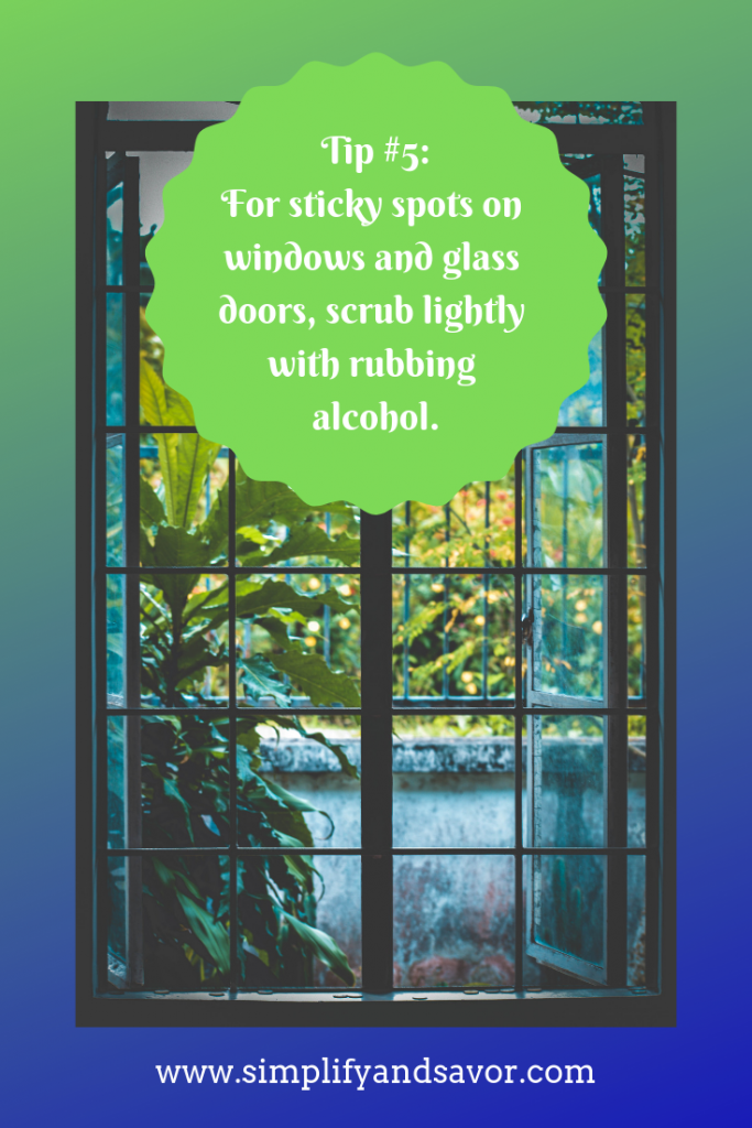 For sticky spots on windows and glass doors, scrub lightly with rubbing alcohol. This tip and many more at: www.simplifyandsavor.com