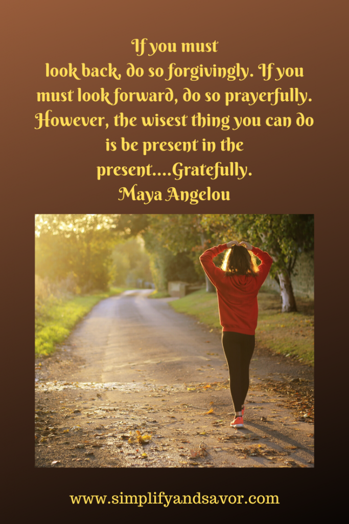 If you must look back, do so forgivingly. If you must look forward, do so prayerfully. However, the wisest thing you can do is be present in the present….Gratefully-Maya Angelou---www.simplifyandsavor.com