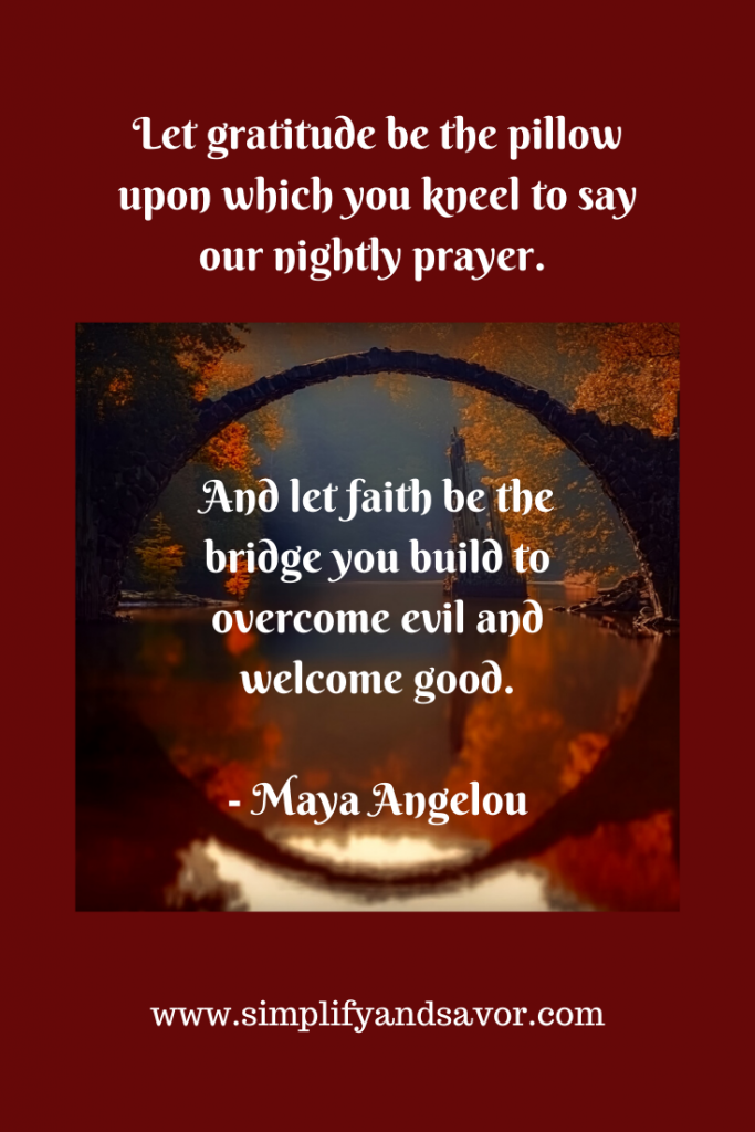 Let gratitude be the pillow upon which you kneel to say our nightly prayer. And let faith be the bridge you build to overcome evil and welcome good. -Maya Angelou---www.simplifyandsavor.com #inspirationalquotes #motivationalquotes #inspire