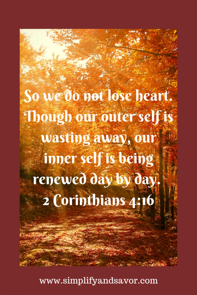 So we do not lose heart. Though our outer self is wasting away, our inner self is being renewed day by day. -Corinthians ---www.simplifyandsavor.com #inspirationalquotes #inspire #inspirational #motivationalquotes