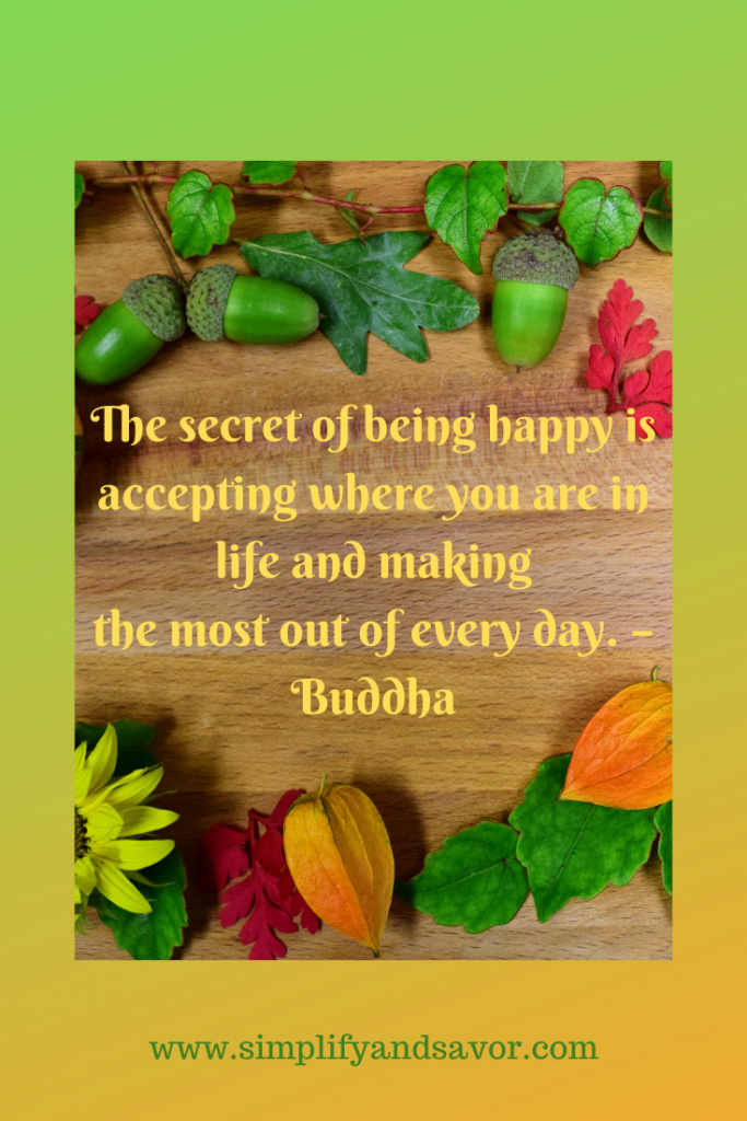 The secret of being happy is accepting where you are in life and making the most out of every day. –Buddha--www.simplifyandsavor.com #inspirationalquotes #inspire #motivationalquotes #Buddhaquotes