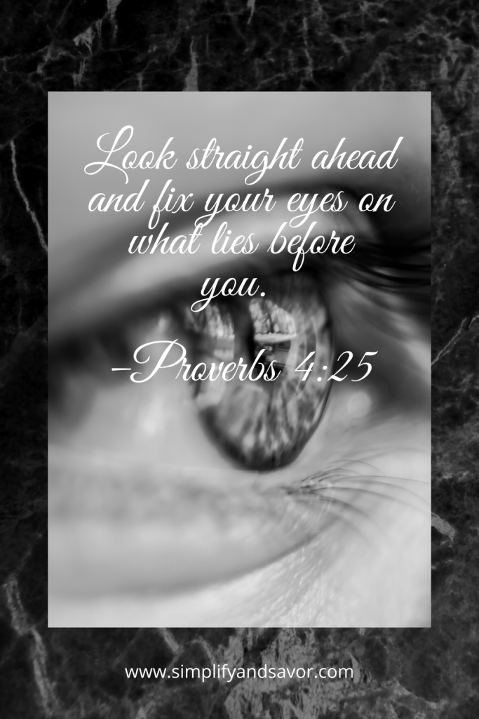 Look straight ahead and fix your eyes on what lies before you. –Proverbs 4:25 #wordsofencouragement #inspirationalquotes #inspirational #motivationalquotes #quotes #fathersday #fathersdayquotes #dad