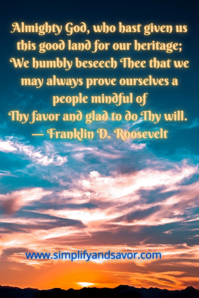 Almighty God, who hast given us this good land for our heritage; We humbly beseech Thee that we may always prove ourselves a people mindful of Thy favor and glad to do Thy will. ― Franklin D. Roosevelt