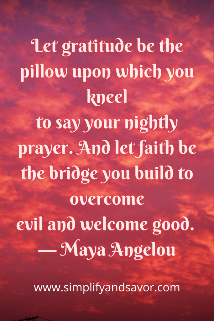 Let gratitude be the pillow upon which you kneel to say your nightly prayer. And let faith be the bridge you build to overcome evil and welcome good. — Maya Angelou