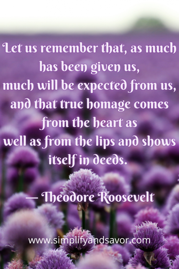 Let us remember that, as much has been given us, much will be expected from us, and that true homage comes from the heart as well as from the lips and shows itself in deeds. ― Theodore Roosevelt