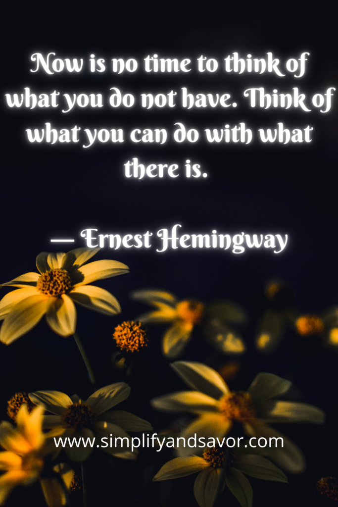 Now is no time to think of what you do not have. Think of what you can do with what there is. ― Ernest Hemingway