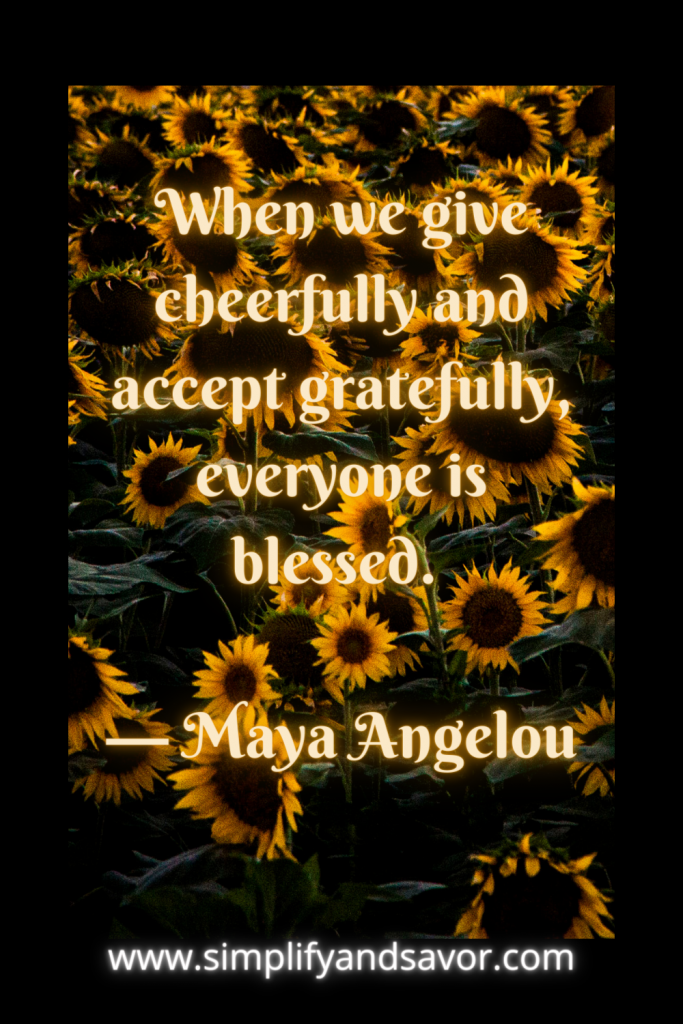 When we give cheerfully and accept gratefully, everyone is blessed. — Maya Angelou