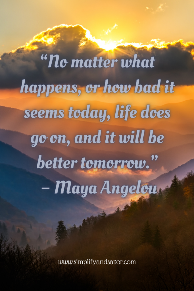 This photo is of a sunset over some hills, with clouds partially blocking the sun. With the quote No matter what happens, or how bad it seems today, life does go on and it will be better tomorrow. By Maya Angelou