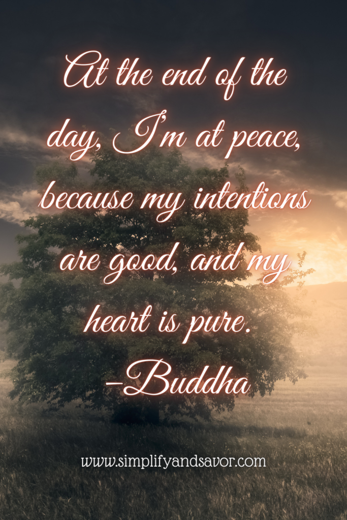 At the end of the day, I'm at peace, because my intentions are good, and my heart is pure. -Buddha