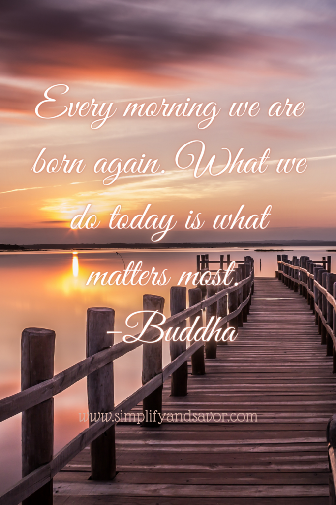 Every morning we are born again. What we do today is what matters most. -Buddha