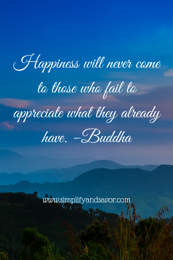 Happiness will never come to those who fail to appreciate what they already have. -Buddha